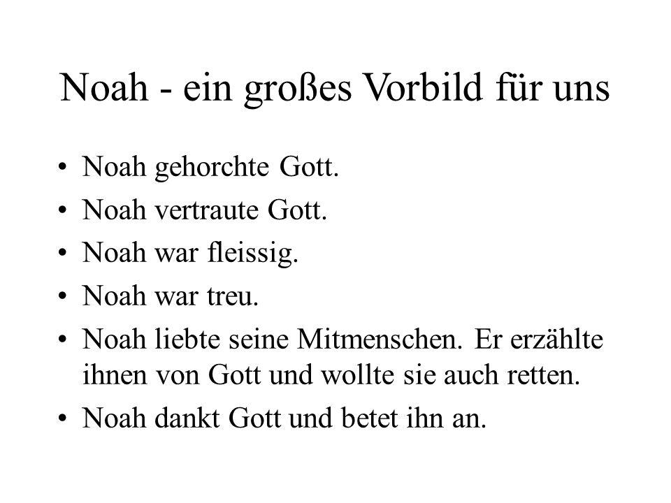Noah - ein großes Vorbild für uns Noah gehorchte Gott. Noah vertraute Gott. Noah war fleissig. Noah war treu. Noah liebte seine Mitmenschen. Er erzähl