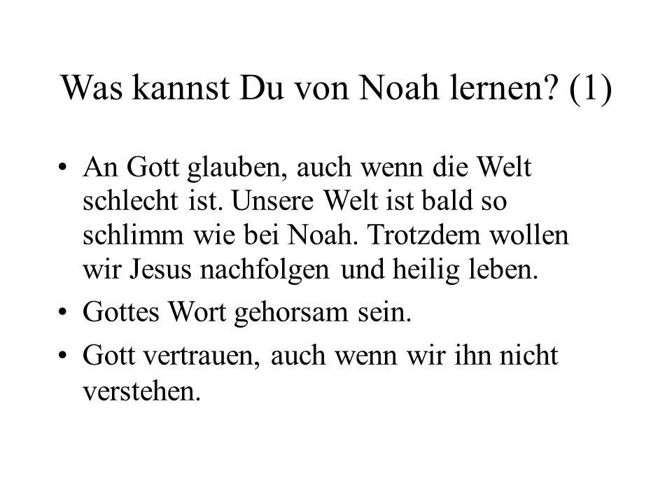 Was kannst Du von Noah lernen? (1) An Gott glauben, auch wenn die Welt schlecht ist. Unsere Welt ist bald so schlimm wie bei Noah. Trotzdem wollen wir