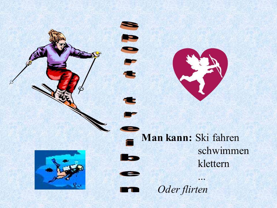 Man kann: Ski fahren schwimmen klettern... Oder flirten