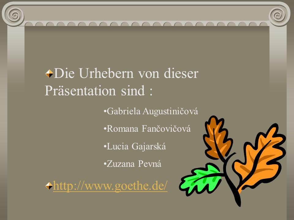 Die Urhebern von dieser Präsentation sind : Gabriela Augustiničová Romana Fančovičová Lucia Gajarská Zuzana Pevná http://www.goethe.de/