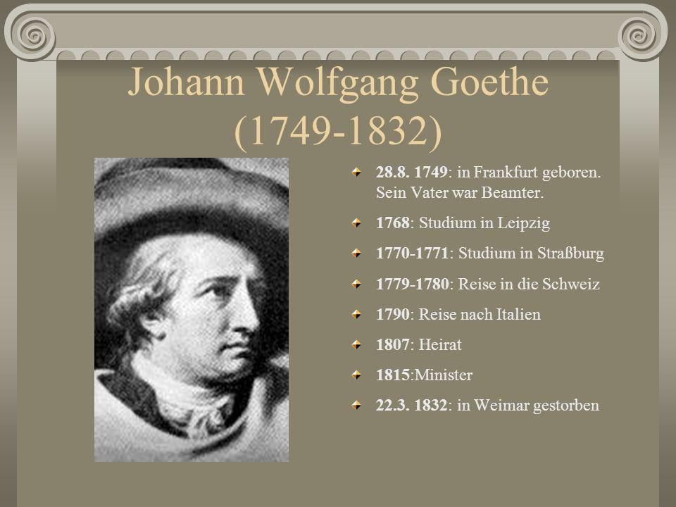 Johann Wolfgang Goethe (1749-1832) 28.8. 1749: in Frankfurt geboren. Sein Vater war Beamter. 1768: Studium in Leipzig 1770-1771: Studium in Straßburg