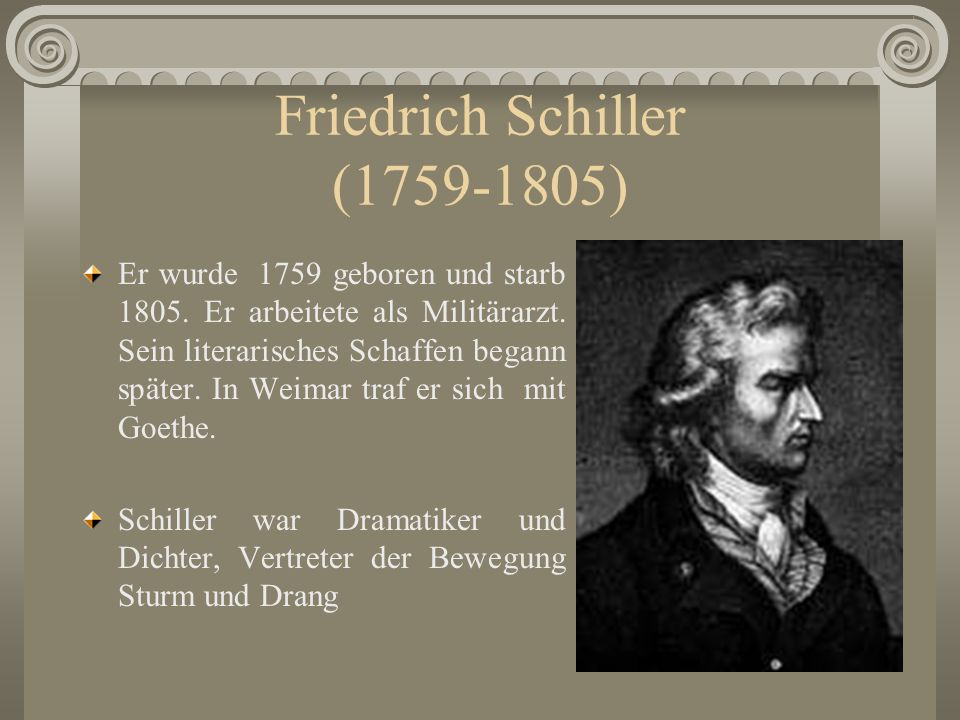 Friedrich Schiller (1759-1805) Er wurde 1759 geboren und starb 1805. Er arbeitete als Militärarzt. Sein literarisches Schaffen begann später. In Weima