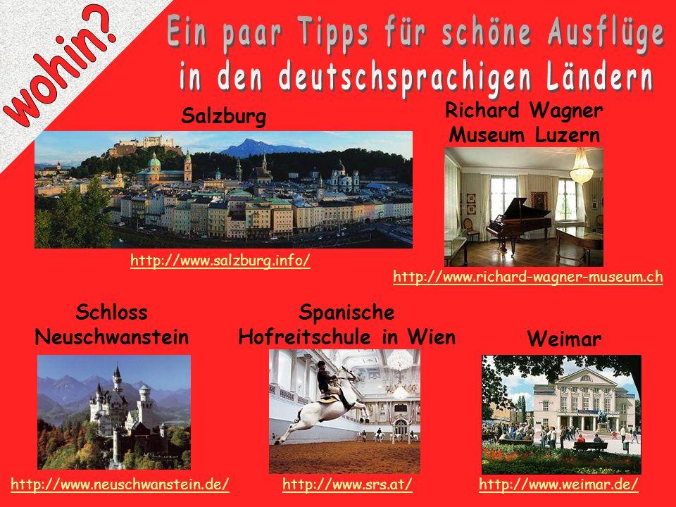 Salzburg Schloss Neuschwanstein http://www.neuschwanstein.de/ http://www.salzburg.info/ http://www.srs.at/ Spanische Hofreitschule in Wien Weimar http://www.weimar.de/ http://www.richard-wagner-museum.ch Richard Wagner Museum Luzern
