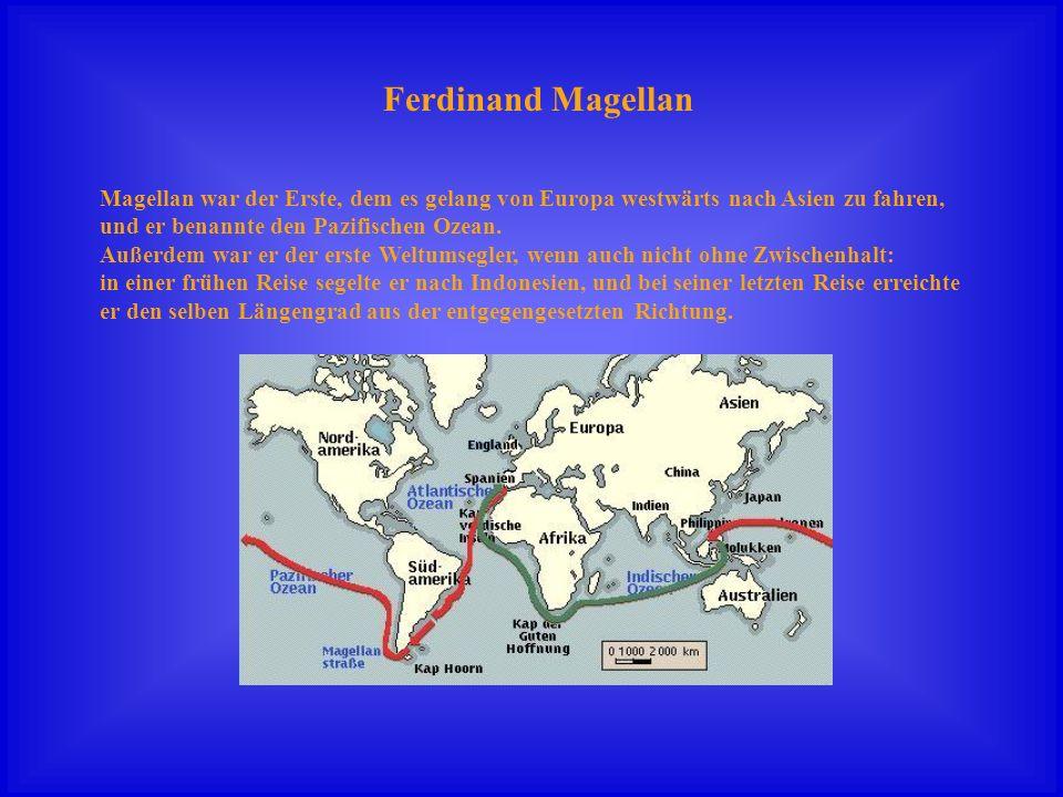 Ferdinand Magellan Magellan war der Erste, dem es gelang von Europa westwärts nach Asien zu fahren, und er benannte den Pazifischen Ozean. Außerdem wa