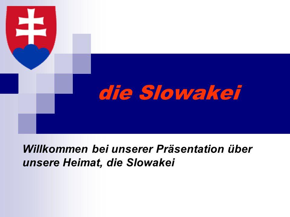 die Slowakei Willkommen bei unserer Präsentation über unsere Heimat, die Slowakei