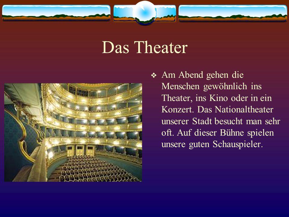 Das Theater Am Abend gehen die Menschen gewöhnlich ins Theater, ins Kino oder in ein Konzert. Das Nationaltheater unserer Stadt besucht man sehr oft.