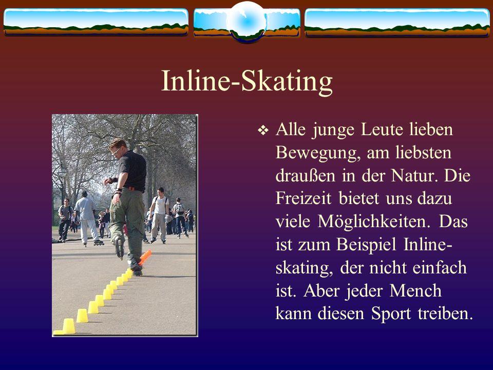 Inline-Skating Alle junge Leute lieben Bewegung, am liebsten draußen in der Natur. Die Freizeit bietet uns dazu viele Möglichkeiten. Das ist zum Beisp