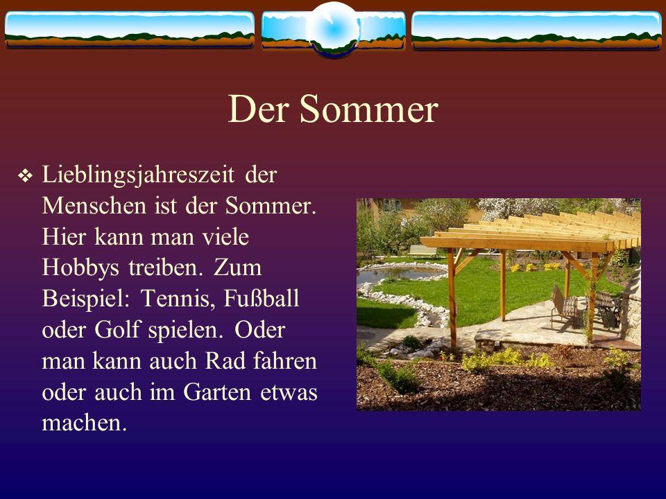 Der Sommer Lieblingsjahreszeit der Menschen ist der Sommer. Hier kann man viele Hobbys treiben. Zum Beispiel: Tennis, Fußball oder Golf spielen. Oder