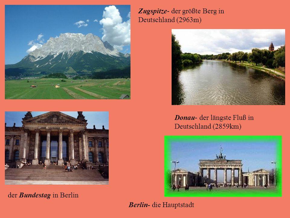Zugspitze- der größte Berg in Deutschland (2963m) Donau- der längste Fluß in Deutschland (2859km) der Bundestag in Berlin Berlin- die Hauptstadt