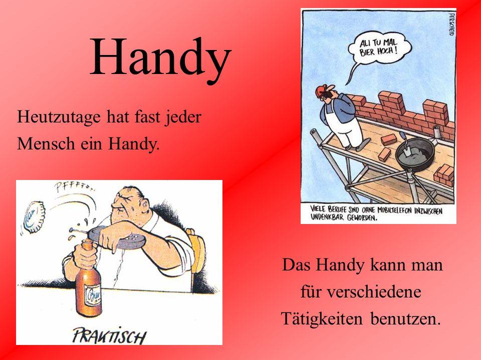 Handy Heutzutage hat fast jeder Mensch ein Handy. Das Handy kann man für verschiedene Tätigkeiten benutzen.