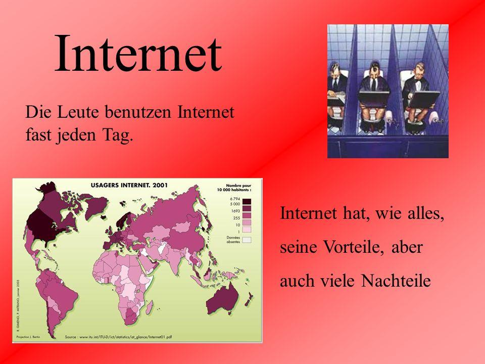 Internet Die Leute benutzen Internet fast jeden Tag. Internet hat, wie alles, seine Vorteile, aber auch viele Nachteile