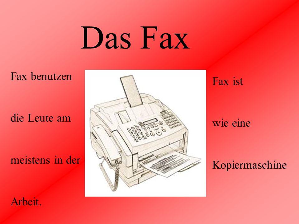 Das Fax Fax benutzen die Leute am meistens in der Arbeit. Fax ist wie eine Kopiermaschine
