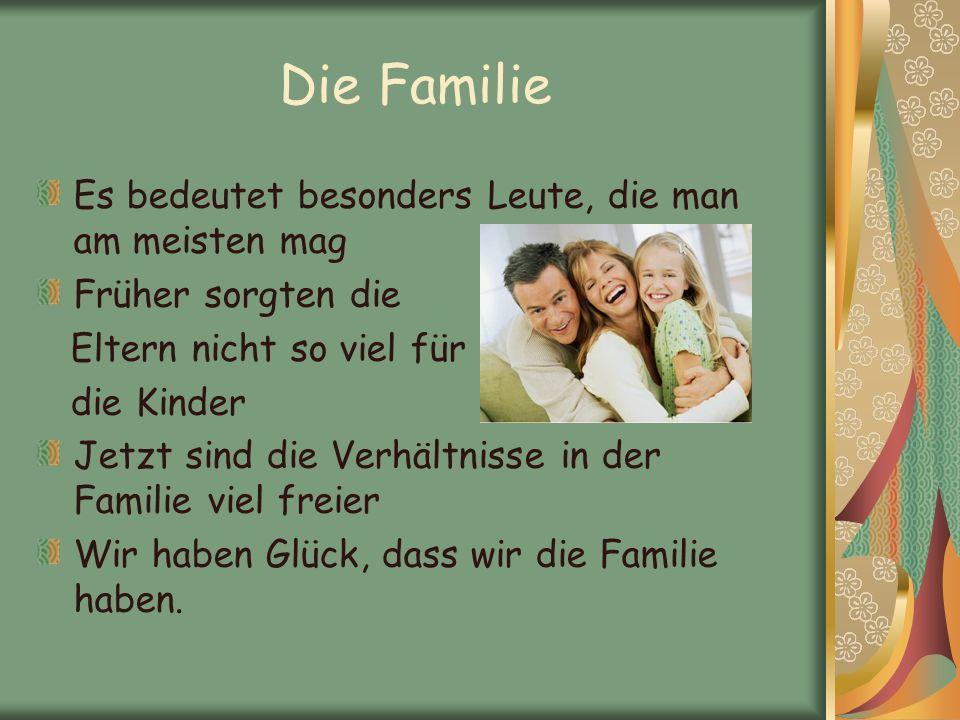 Es bedeutet besonders Leute, die man am meisten mag Früher sorgten die Eltern nicht so viel für die Kinder Jetzt sind die Verhältnisse in der Familie