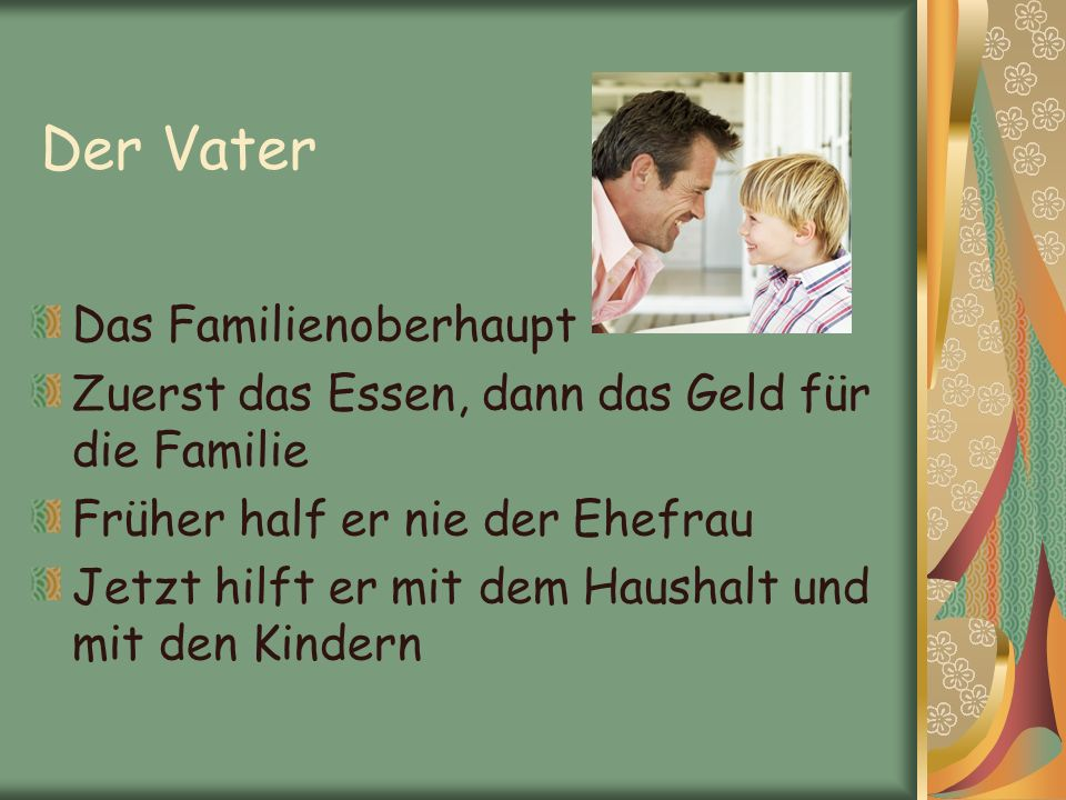 Der Vater Das Familienoberhaupt Zuerst das Essen, dann das Geld für die Familie Früher half er nie der Ehefrau Jetzt hilft er mit dem Haushalt und mit