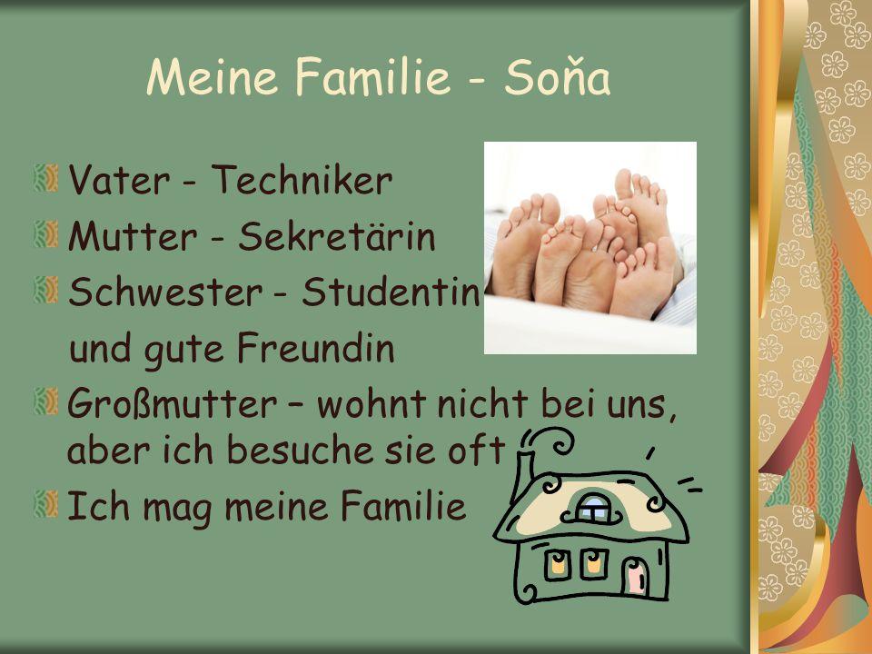 Meine Familie - Soňa Vater - Techniker Mutter - Sekretärin Schwester - Studentin und gute Freundin Großmutter – wohnt nicht bei uns, aber ich besuche