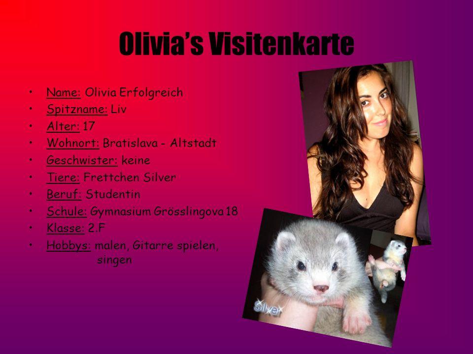 Olivias Visitenkarte Name: Olivia Erfolgreich Spitzname: Liv Alter: 17 Wohnort: Bratislava - Altstadt Geschwister: keine Tiere: Frettchen Silver Beruf
