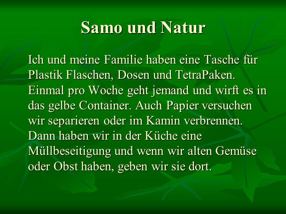 Samo und Natur Ich und meine Familie haben eine Tasche für Plastik Flaschen, Dosen und TetraPaken. Einmal pro Woche geht jemand und wirft es in das ge