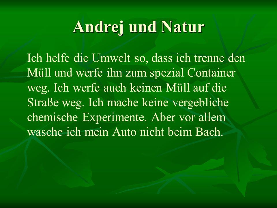 Andrej und Natur Ich helfe die Umwelt so, dass ich trenne den Müll und werfe ihn zum spezial Container weg. Ich werfe auch keinen Müll auf die Straße
