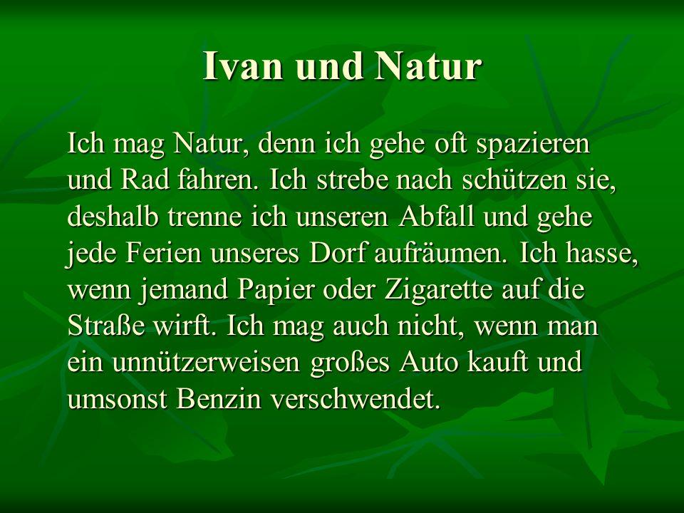 Ivan und Natur Ich mag Natur, denn ich gehe oft spazieren und Rad fahren. Ich strebe nach schützen sie, deshalb trenne ich unseren Abfall und gehe jed