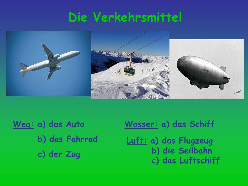 Die Verkehrsmittel Weg: a) das Auto b) das Fahrrad c) der Zug Luft: a) das Flugzeug b) die Seilbahn c) das Luftschiff Wasser: a) das Schiff