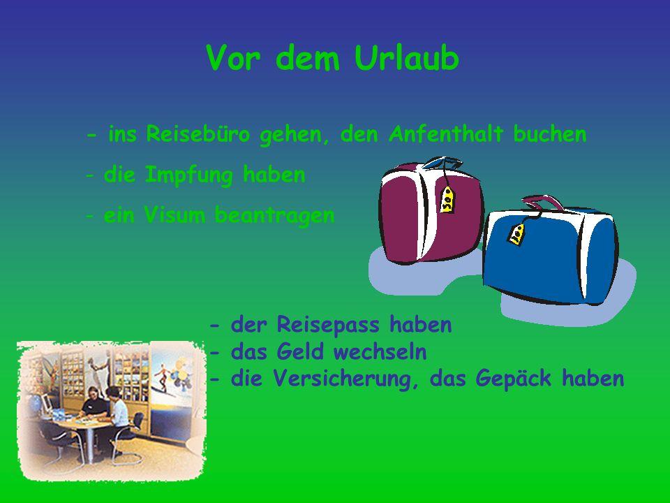 Vor dem Urlaub - ins Reisebüro gehen, den Anfenthalt buchen - die Impfung haben - ein Visum beantragen - der Reisepass haben - das Geld wechseln - die
