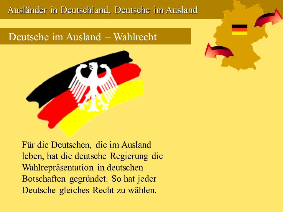 Ausländer in Deutschland, Deutsche im Ausland Ausländer in Deutschland, Deutsche im Ausland Deutsche im Ausland – Wahlrecht Für die Deutschen, die im