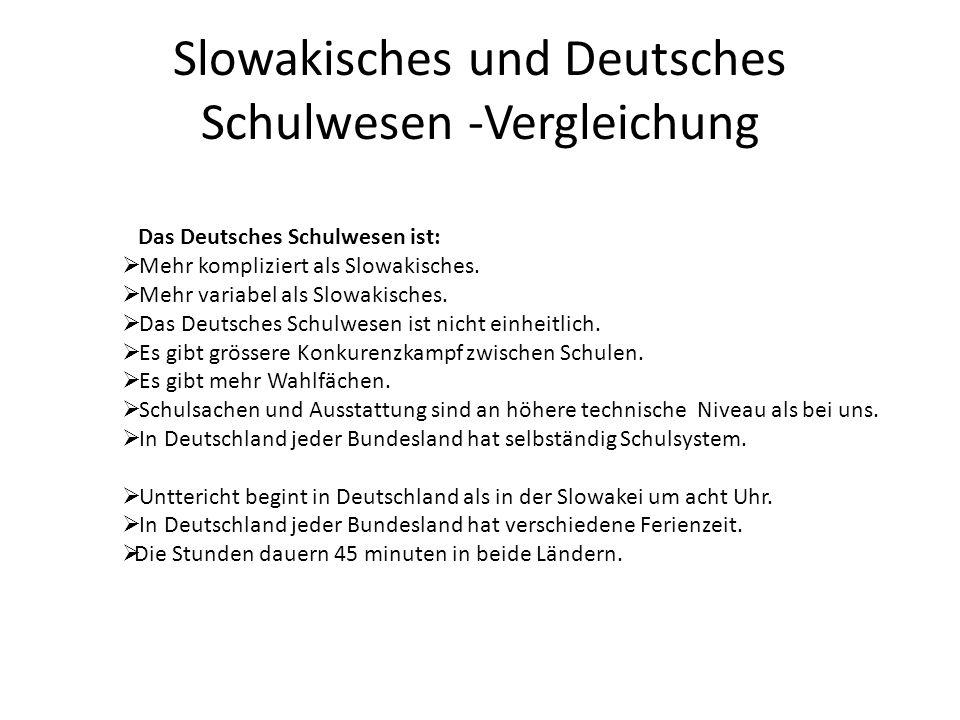Slowakisches und Deutsches Schulwesen -Vergleichung Das Deutsches Schulwesen ist: Mehr kompliziert als Slowakisches. Mehr variabel als Slowakisches. D