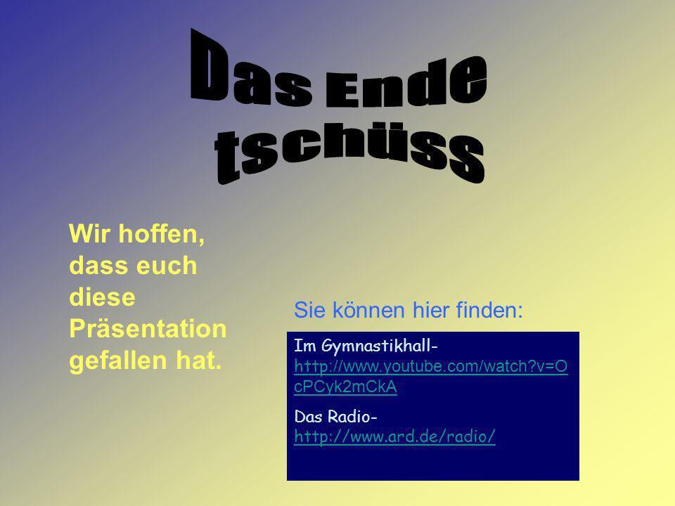 Sie können hier finden: Wir hoffen, dass euch diese Präsentation gefallen hat. Im Gymnastikhall- http ://www.youtube.com/watch?v=O cPCyk2mCkA http ://