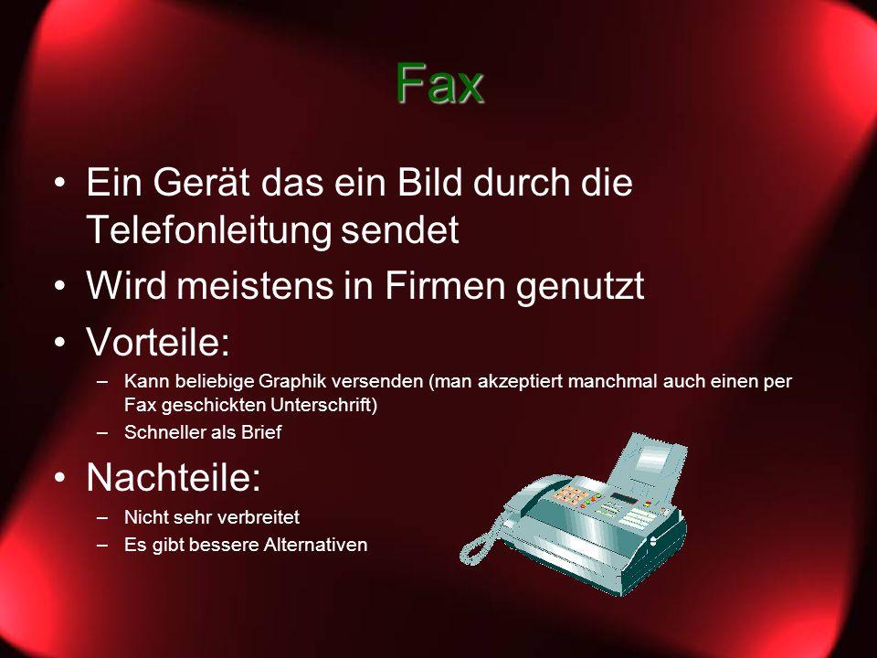 Fax Ein Gerät das ein Bild durch die Telefonleitung sendet Wird meistens in Firmen genutzt Vorteile: –Kann beliebige Graphik versenden (man akzeptiert manchmal auch einen per Fax geschickten Unterschrift) –Schneller als Brief Nachteile: –Nicht sehr verbreitet –Es gibt bessere Alternativen