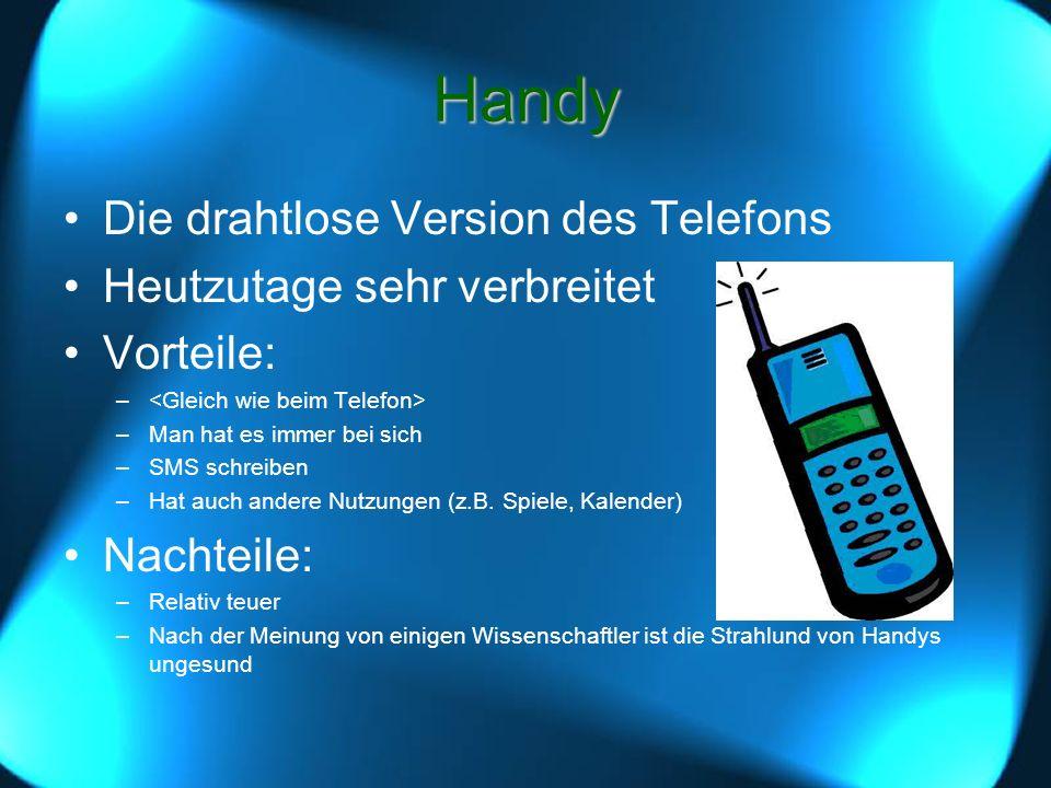 Handy Die drahtlose Version des Telefons Heutzutage sehr verbreitet Vorteile: – –Man hat es immer bei sich –SMS schreiben –Hat auch andere Nutzungen (