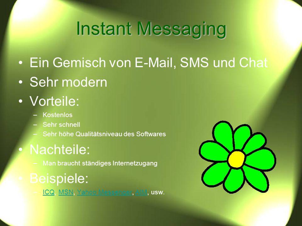 Instant Messaging Ein Gemisch von E-Mail, SMS und Chat Sehr modern Vorteile: –Kostenlos –Sehr schnell –Sehr höhe Qualitätsniveau des Softwares Nachteile: –Man braucht ständiges Internetzugang Beispiele: –ICQ, MSN, Yahoo Messenger, AIM, usw.ICQMSNYahoo MessengerAIM