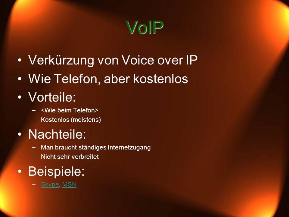 VoIP Verkürzung von Voice over IP Wie Telefon, aber kostenlos Vorteile: – –Kostenlos (meistens) Nachteile: –Man braucht ständiges Internetzugang –Nicht sehr verbreitet Beispiele: –Skype, MSNSkypeMSN