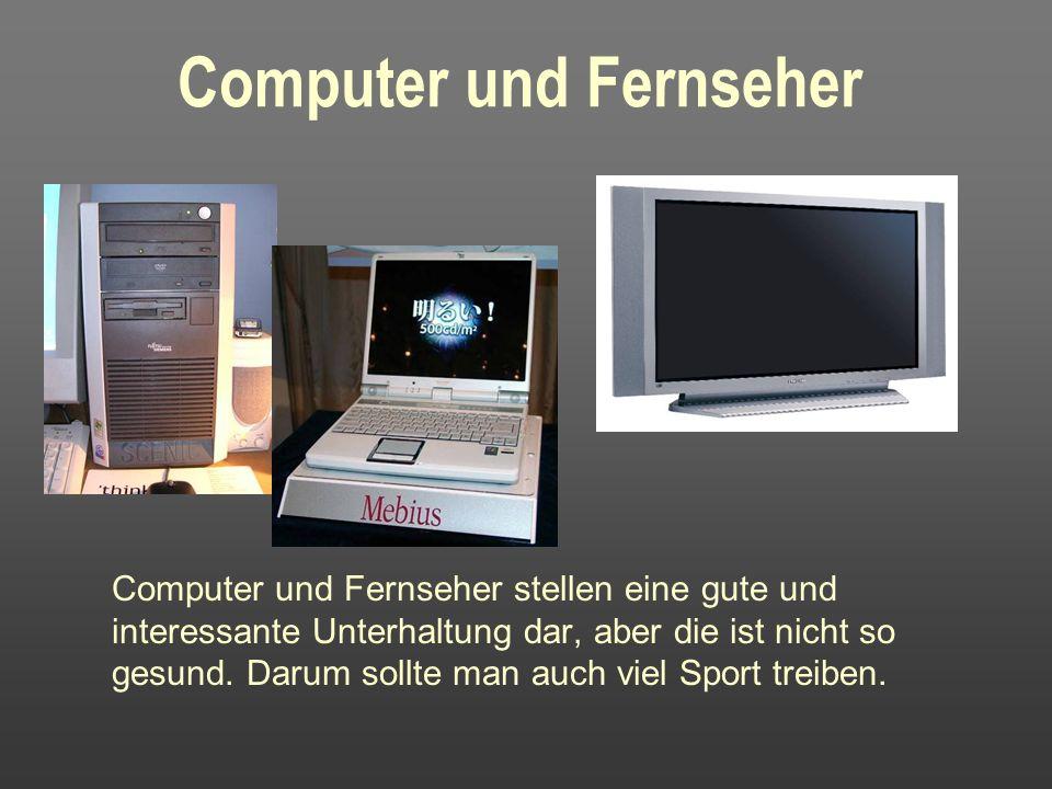 Computer und Fernseher Computer und Fernseher stellen eine gute und interessante Unterhaltung dar, aber die ist nicht so gesund.