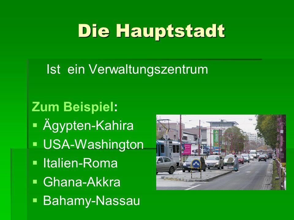 Die Hauptstadt Die Hauptstadt Ist ein Verwaltungszentrum Zum Beispiel: Ägypten-Kahira USA-Washington Italien-Roma Ghana-Akkra Bahamy-Nassau