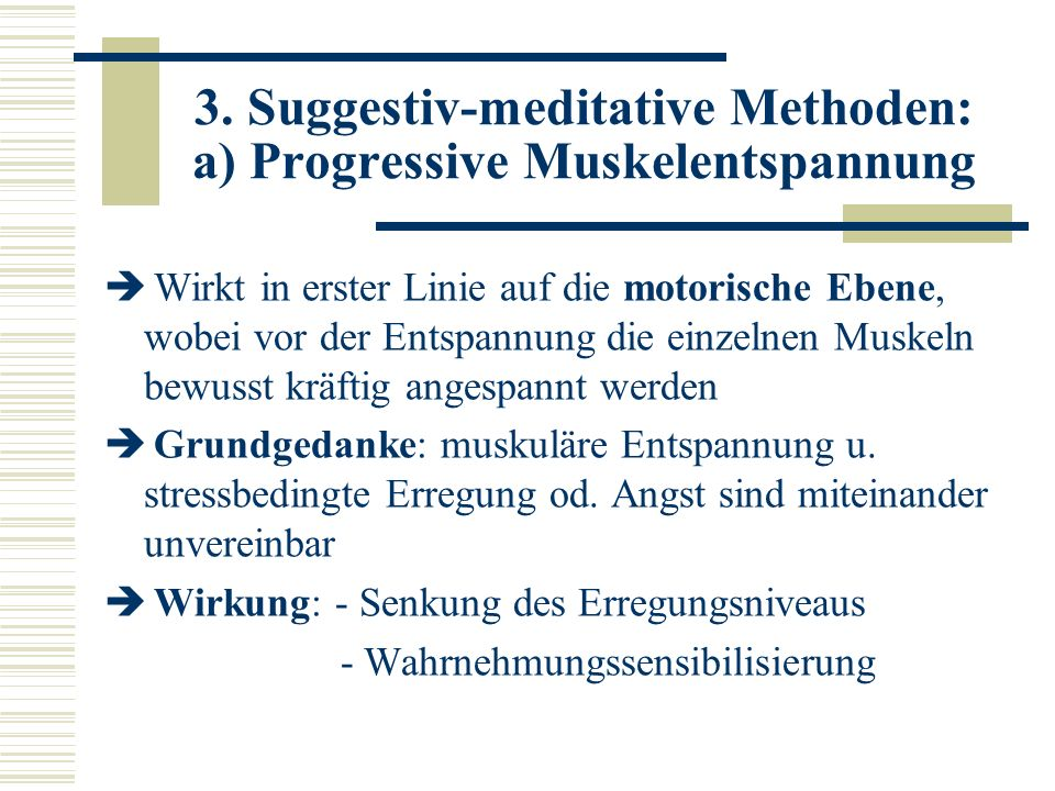 3. Suggestiv-meditative Methoden: a) Progressive Muskelentspannung Wirkt in erster Linie auf die motorische Ebene, wobei vor der Entspannung die einze