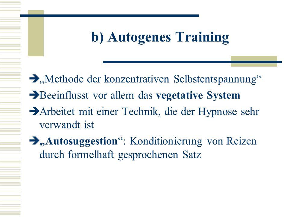 b) Autogenes Training Methode der konzentrativen Selbstentspannung Beeinflusst vor allem das vegetative System Arbeitet mit einer Technik, die der Hypnose sehr verwandt ist Autosuggestion: Konditionierung von Reizen durch formelhaft gesprochenen Satz