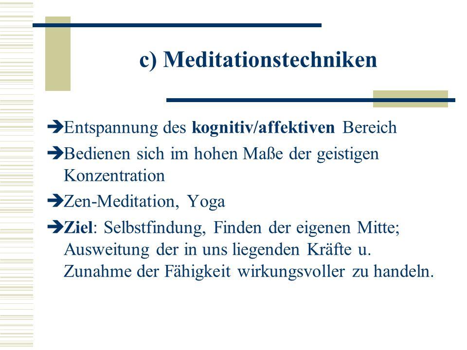 c) Meditationstechniken Entspannung des kognitiv/affektiven Bereich Bedienen sich im hohen Maße der geistigen Konzentration Zen-Meditation, Yoga Ziel: Selbstfindung, Finden der eigenen Mitte; Ausweitung der in uns liegenden Kräfte u.