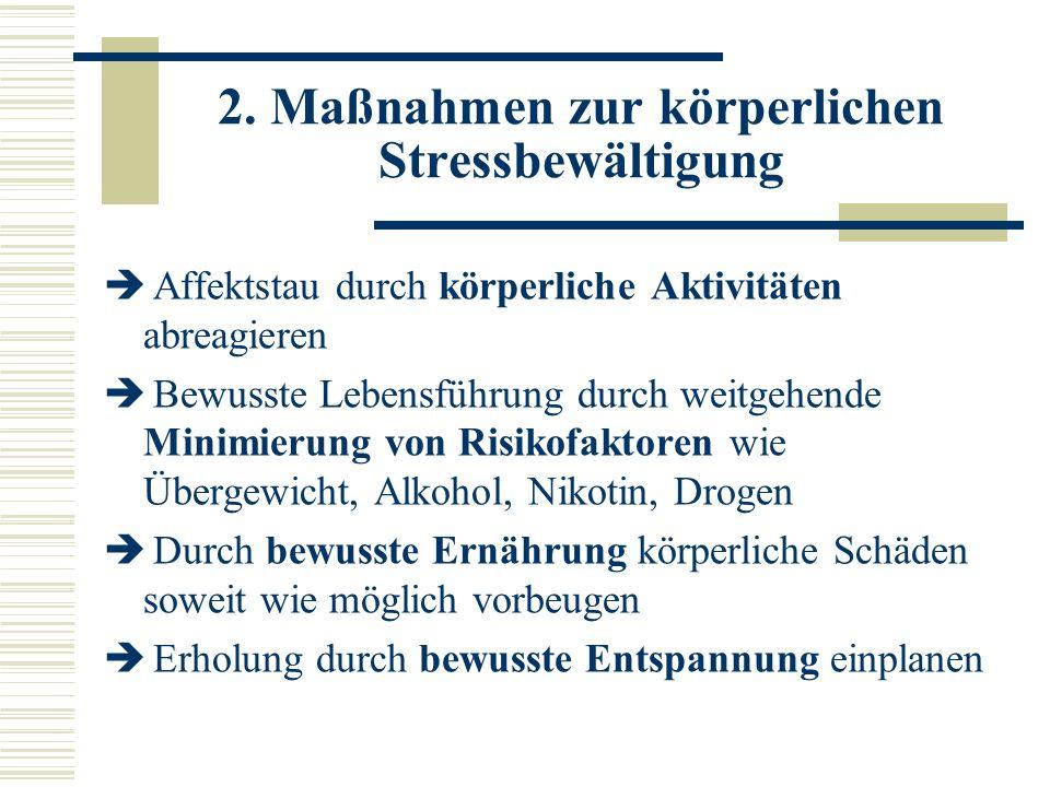 2. Maßnahmen zur körperlichen Stressbewältigung Affektstau durch körperliche Aktivitäten abreagieren Bewusste Lebensführung durch weitgehende Minimier