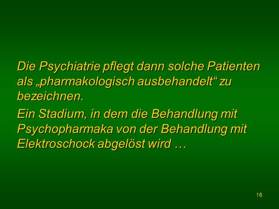 16 Die Psychiatrie pflegt dann solche Patienten als pharmakologisch ausbehandelt zu bezeichnen.