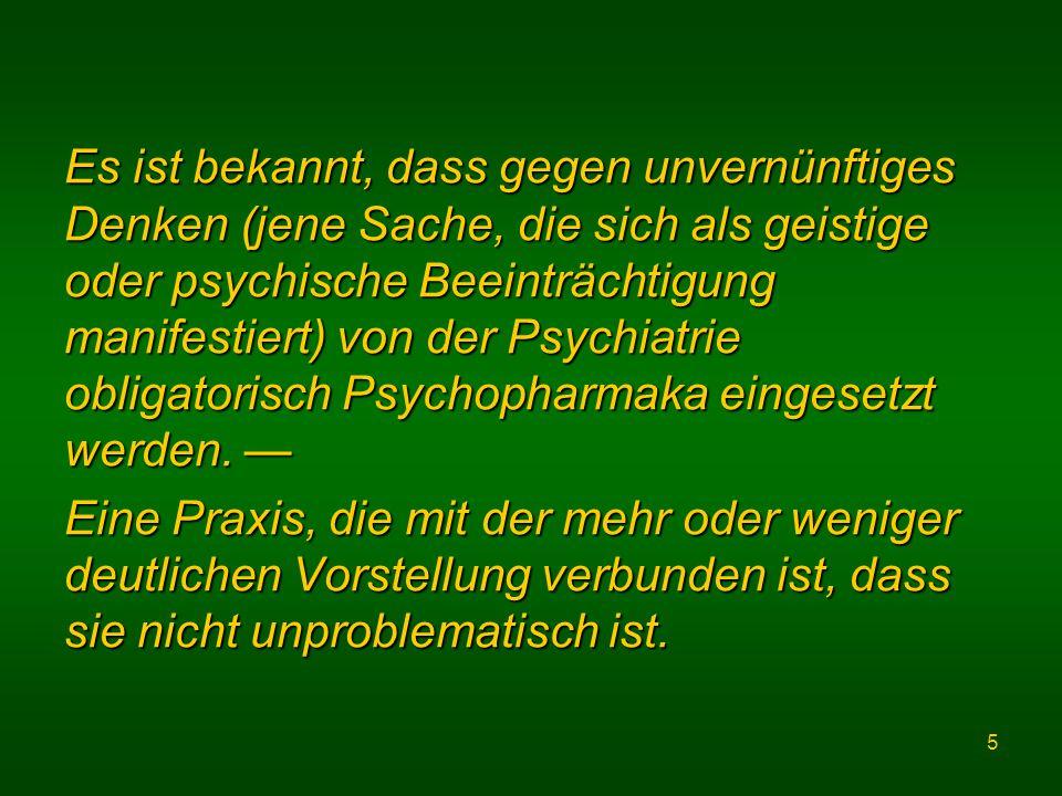 5 Es ist bekannt, dass gegen unvernünftiges Denken (jene Sache, die sich als geistige oder psychische Beeinträchtigung manifestiert) von der Psychiatrie obligatorisch Psychopharmaka eingesetzt werden.