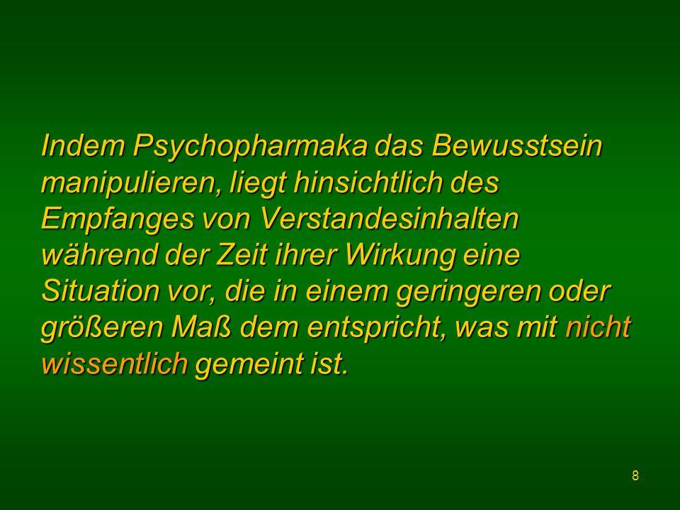 8 Indem Psychopharmaka das Bewusstsein manipulieren, liegt hinsichtlich des Empfanges von Verstandesinhalten während der Zeit ihrer Wirkung eine Situation vor, die in einem geringeren oder größeren Maß dem entspricht, was mit nicht wissentlich gemeint ist.