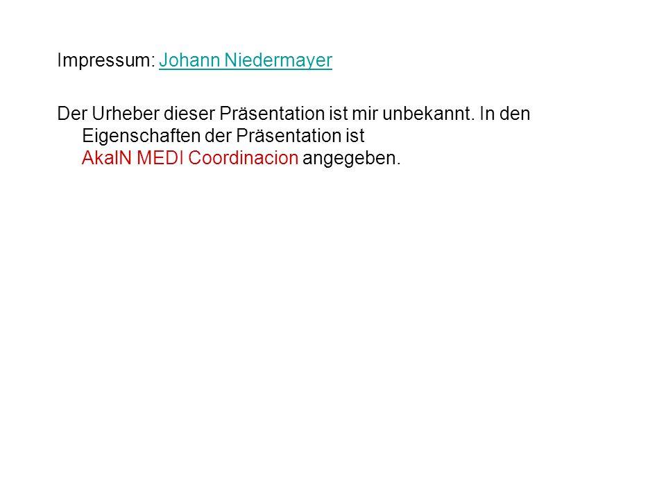 Impressum: Johann NiedermayerJohann Niedermayer Der Urheber dieser Präsentation ist mir unbekannt. In den Eigenschaften der Präsentation ist AkalN MED