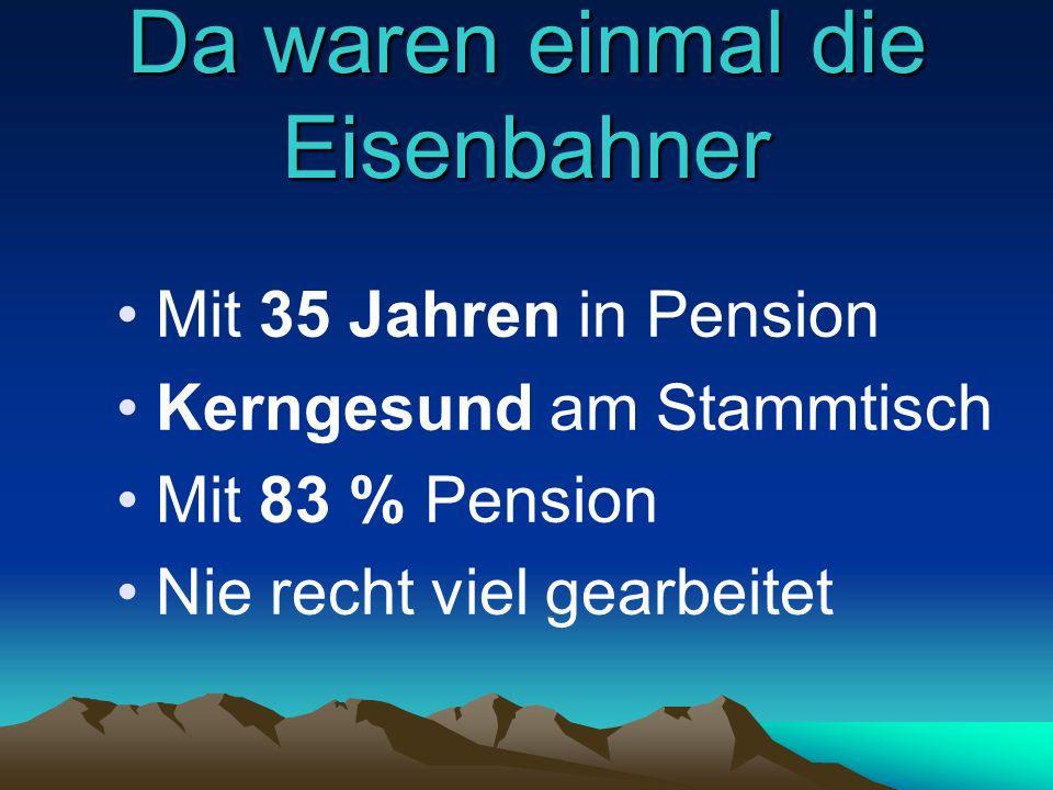 Da waren einmal die Eisenbahner Mit 35 Jahren in Pension Kerngesund am Stammtisch Mit 83 % Pension Nie recht viel gearbeitet