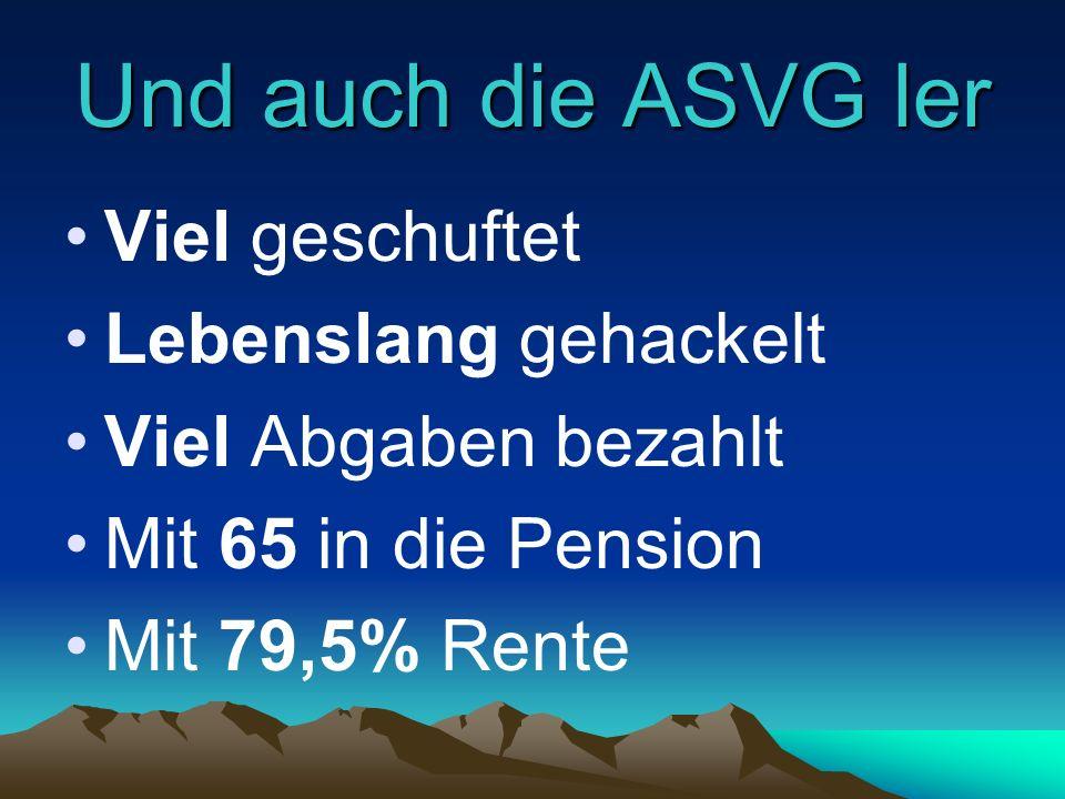 Und auch die ASVG ler Viel geschuftet Lebenslang gehackelt Viel Abgaben bezahlt Mit 65 in die Pension Mit 79,5% Rente