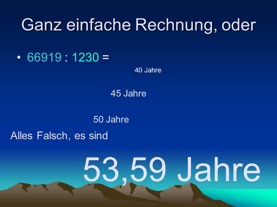 Ganz einfache Rechnung, oder 66919 : 1230 = 53,59 Jahre 40 Jahre 45 Jahre 50 Jahre Alles Falsch, es sind