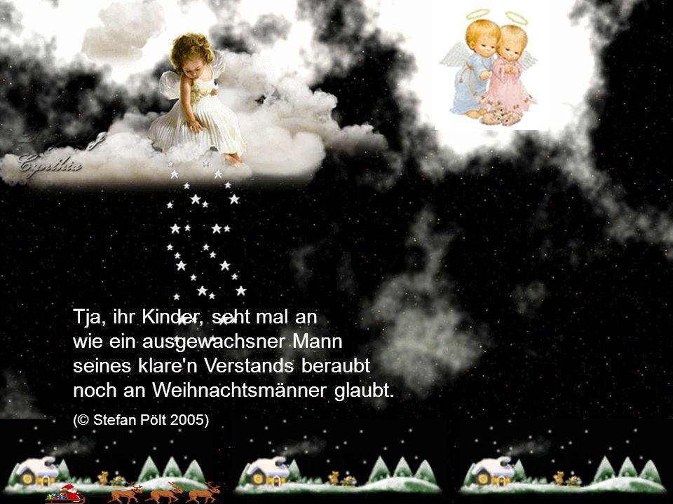 Tja, ihr Kinder, seht mal an wie ein ausgewachsner Mann seines klare'n Verstands beraubt noch an Weihnachtsmänner glaubt. (© Stefan Pölt 2005)