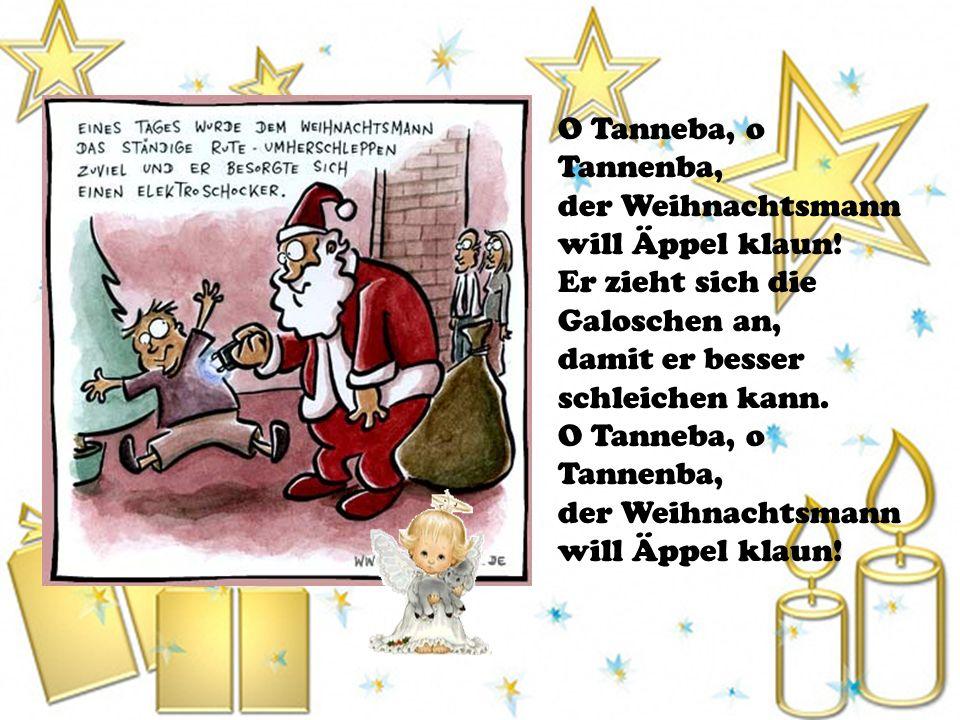 O Tanneba, o Tannenba, der Weihnachtsmann will Äppel klaun! Er zieht sich die Galoschen an, damit er besser schleichen kann. O Tanneba, o Tannenba, de