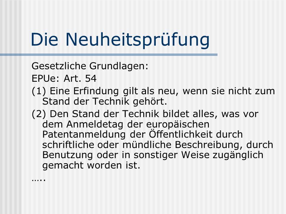 Die Neuheitsprüfung Gesetzliche Grundlagen: EPUe: Art. 54 (1) Eine Erfindung gilt als neu, wenn sie nicht zum Stand der Technik gehört. (2) Den Stand