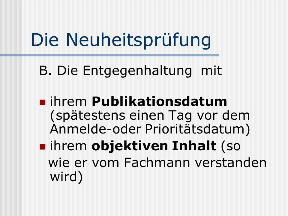 Die Neuheitsprüfung B. Die Entgegenhaltung mit ihrem Publikationsdatum (spätestens einen Tag vor dem Anmelde-oder Prioritätsdatum) ihrem objektiven In