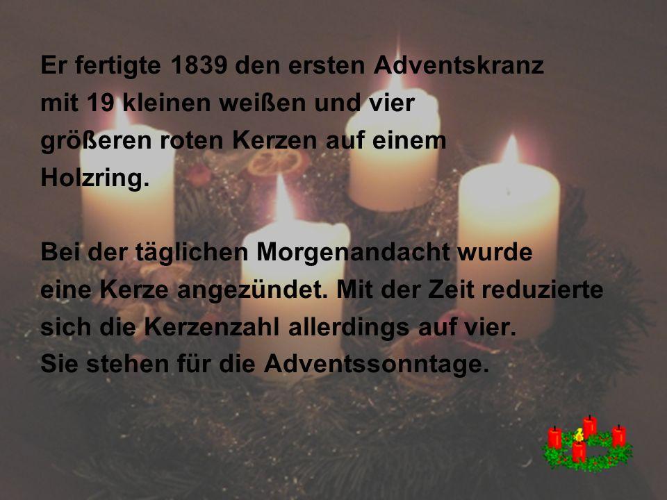 Er fertigte 1839 den ersten Adventskranz mit 19 kleinen weißen und vier größeren roten Kerzen auf einem Holzring.